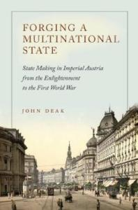 Forging a multinational state : state making in imperial Austria from the Enlightenment to the First World War / John Deak. Available as an ebook.